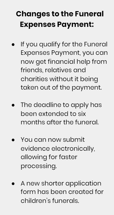 Changes to the Funeral Expenses Payment: If you qualify for the Funeral Expenses Payment, you can now get financial help from friends, relatives and charities without it being taken out of the payment. The deadline to apply has been extended to six months after the funeral. You can now submit evidence electronically, allowing for faster processing. A new shorter application form has been created for children's funerals.